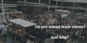 Do You Attend Trade Shows? And Why?